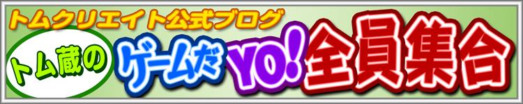 トムクリエイト公式ブログ トム蔵の『ゲームだYO!全員集合』